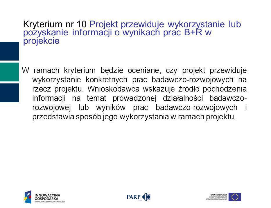 Kryterium nr 10 Projekt przewiduje wykorzystanie lub pozyskanie informacji o wynikach prac B+R w projekcie W ramach kryterium będzie oceniane, czy projekt przewiduje wykorzystanie konkretnych prac badawczo-rozwojowych na rzecz projektu.