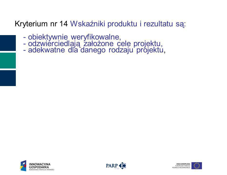 Kryterium nr 14 Wskaźniki produktu i rezultatu są: - obiektywnie weryfikowalne, - odzwierciedlają założone cele projektu, - adekwatne dla danego rodzaju projektu,