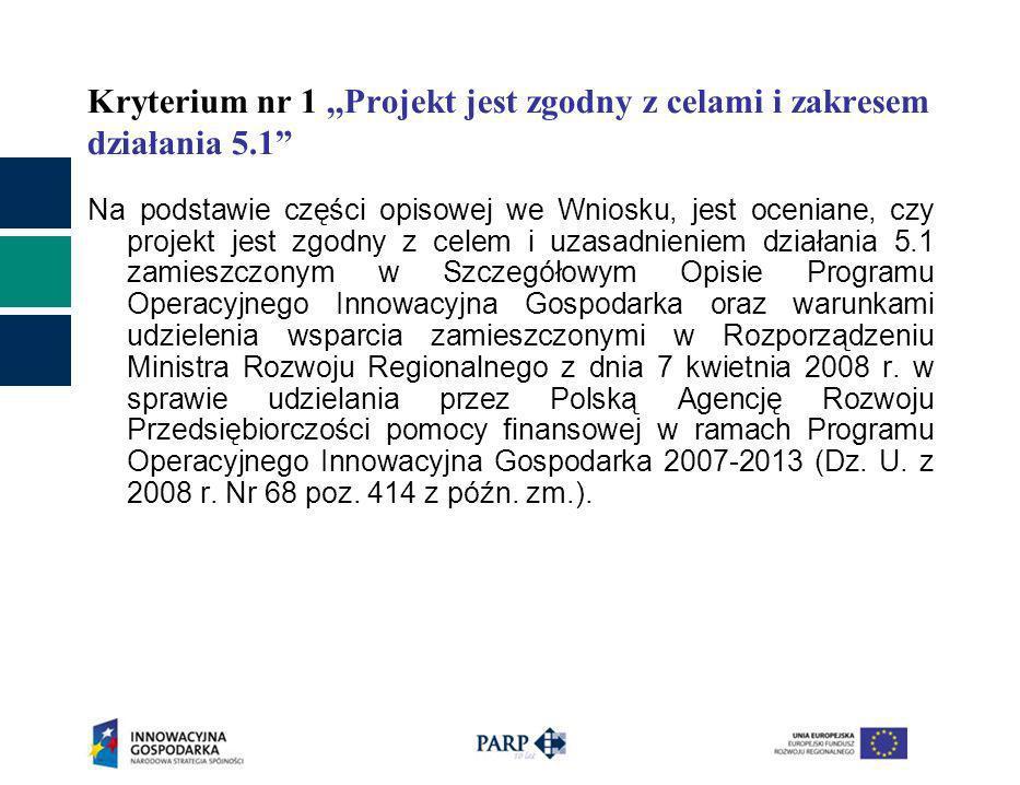 Kryterium nr 1,,Projekt jest zgodny z celami i zakresem działania 5.1 Na podstawie części opisowej we Wniosku, jest oceniane, czy projekt jest zgodny z celem i uzasadnieniem działania 5.1 zamieszczonym w Szczegółowym Opisie Programu Operacyjnego Innowacyjna Gospodarka oraz warunkami udzielenia wsparcia zamieszczonymi w Rozporządzeniu Ministra Rozwoju Regionalnego z dnia 7 kwietnia 2008 r.