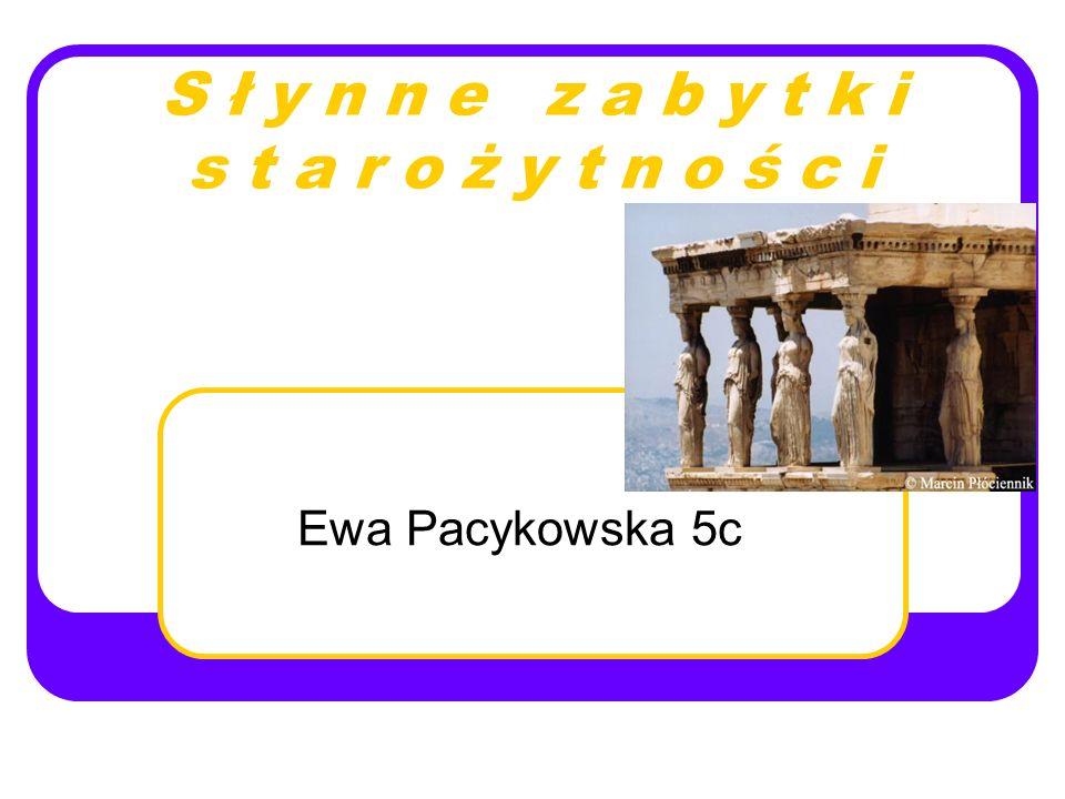S ł y n n e z a b y t k i s t a r o ż y t n o ś c i Ewa Pacykowska 5c
