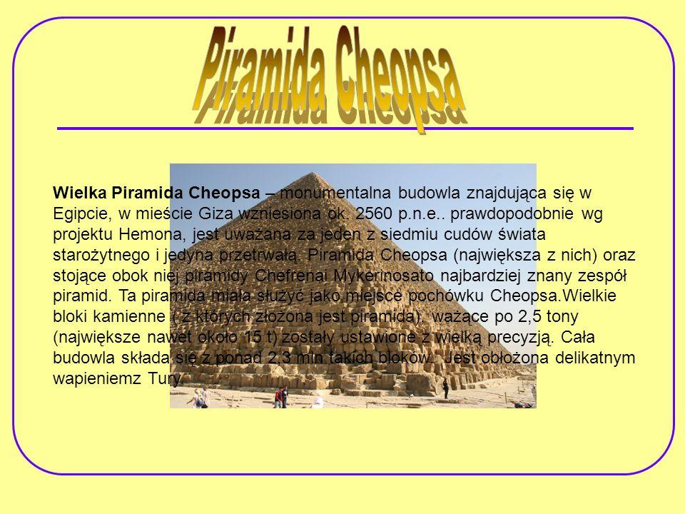 Wielka Piramida Cheopsa – monumentalna budowla znajdująca się w Egipcie, w mieście Giza wzniesiona ok. 2560 p.n.e.. prawdopodobnie wg projektu Hemona,
