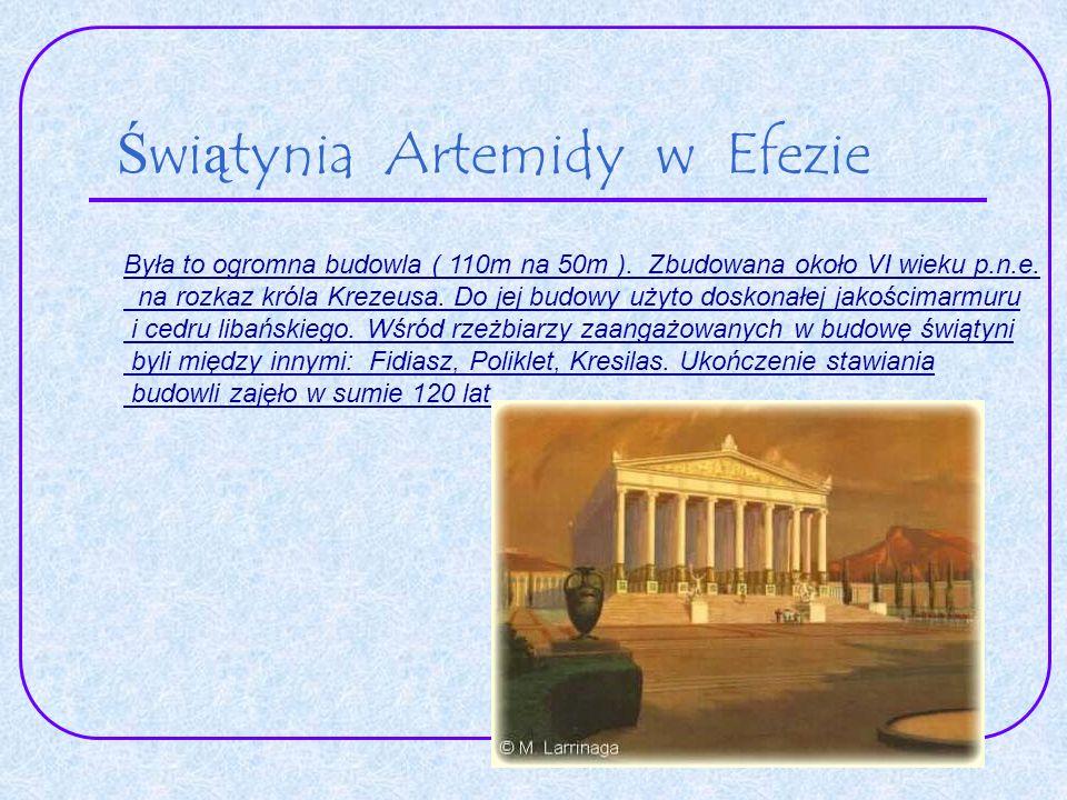 Świątynia Artemidy w Efezie. Była to ogromna budowla ( 110m na 50m ). Zbudowana około VI wieku p.n.e. na rozkaz króla Krezeusa. Do jej budowy użyto do