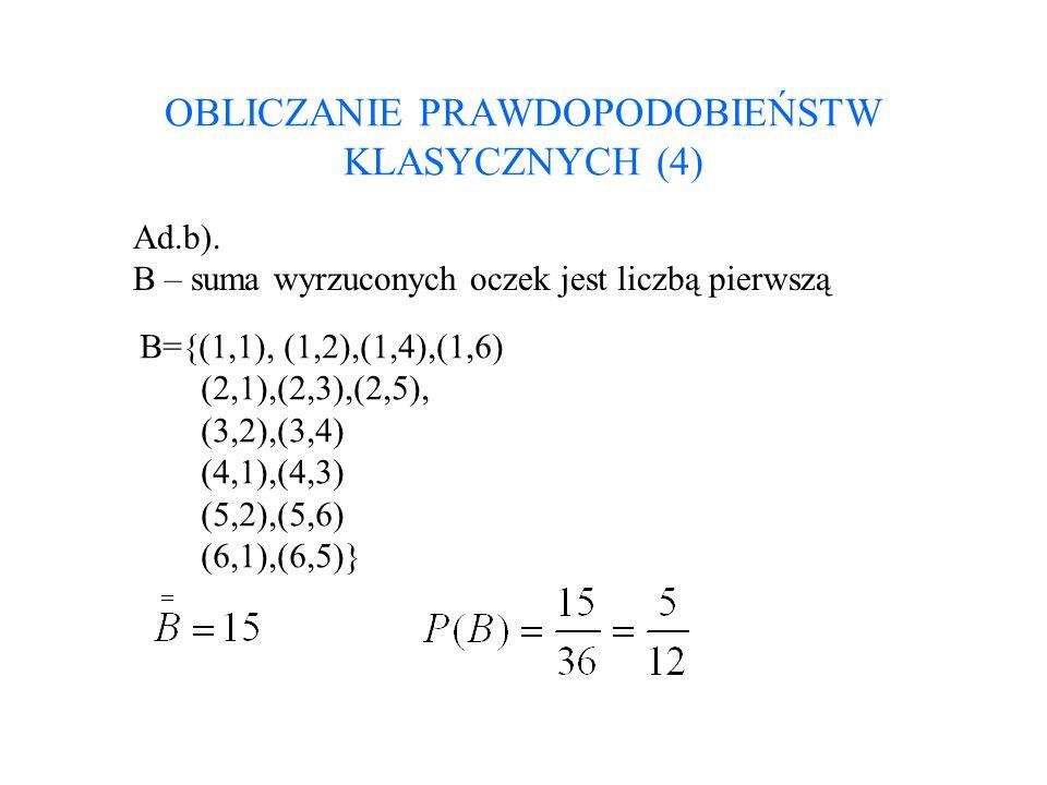 OBLICZANIE PRAWDOPODOBIEŃSTW KLASYCZNYCH (4) Ad.b). B – suma wyrzuconych oczek jest liczbą pierwszą B={(1,1), (1,2),(1,4),(1,6) (2,1),(2,3),(2,5), (3,