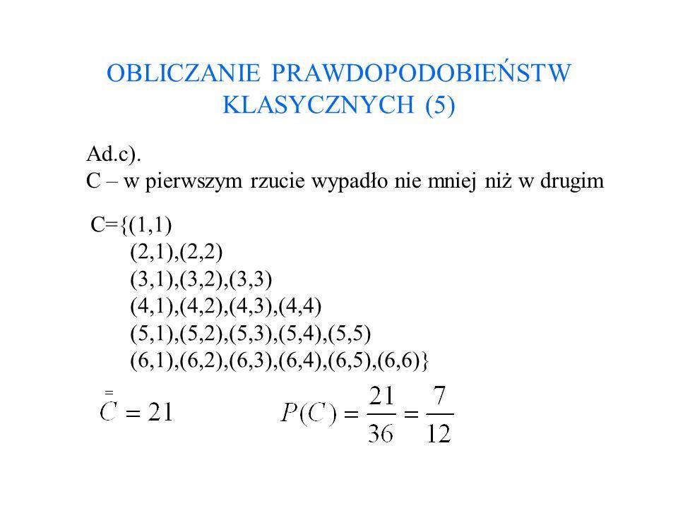 OBLICZANIE PRAWDOPODOBIEŃSTW KLASYCZNYCH (5) Ad.c). C – w pierwszym rzucie wypadło nie mniej niż w drugim C={(1,1) (2,1),(2,2) (3,1),(3,2),(3,3) (4,1)