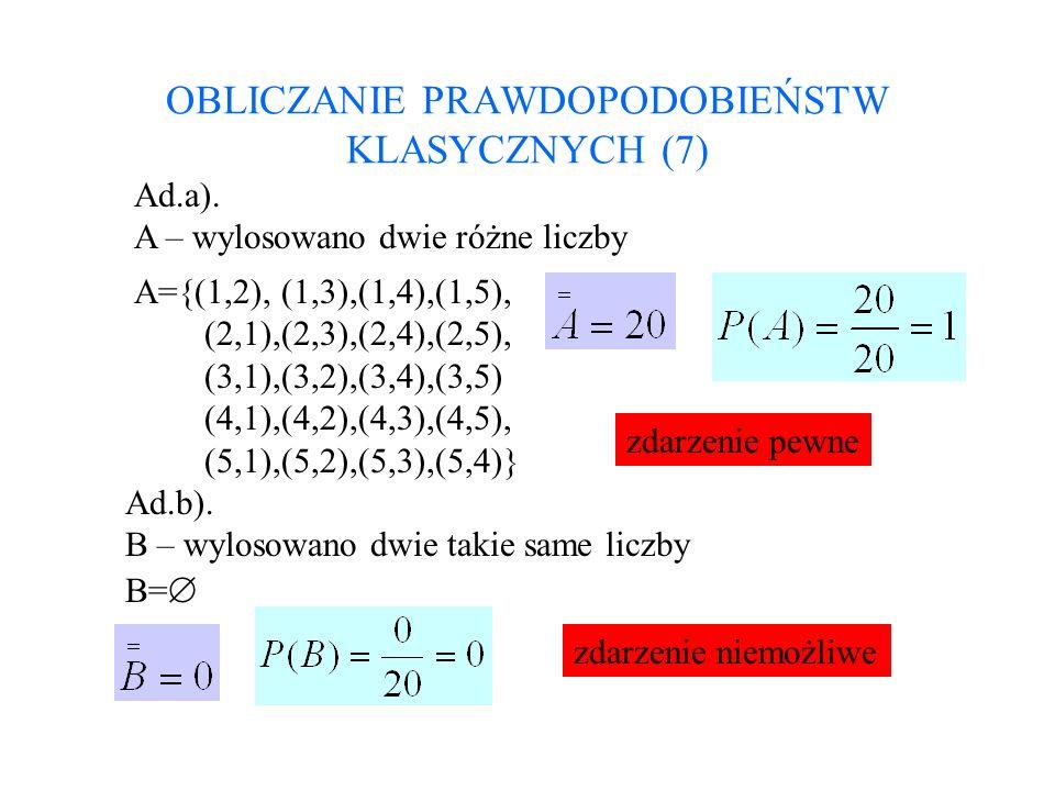 OBLICZANIE PRAWDOPODOBIEŃSTW KLASYCZNYCH (7) Ad.a). A – wylosowano dwie różne liczby A={(1,2), (1,3),(1,4),(1,5), (2,1),(2,3),(2,4),(2,5), (3,1),(3,2)