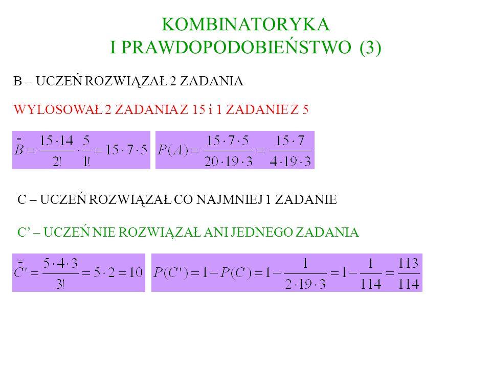 KOMBINATORYKA I PRAWDOPODOBIEŃSTWO (3) B – UCZEŃ ROZWIĄZAŁ 2 ZADANIA WYLOSOWAŁ 2 ZADANIA Z 15 i 1 ZADANIE Z 5 C – UCZEŃ ROZWIĄZAŁ CO NAJMNIEJ 1 ZADANI