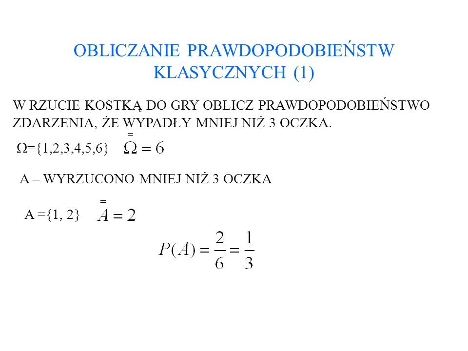 OBLICZANIE PRAWDOPODOBIEŃSTW KLASYCZNYCH (2) W dwukrotnym rzucie kostką do gry oblicz prawdopodobieństwo zdarzeń: a)w pierwszym rzucie wypadło mniej niż 3 oczka; b)suma wyrzuconych oczek jest liczba pierwszą; c)w pierwszym rzucie wypadło więcej niż w drugim.