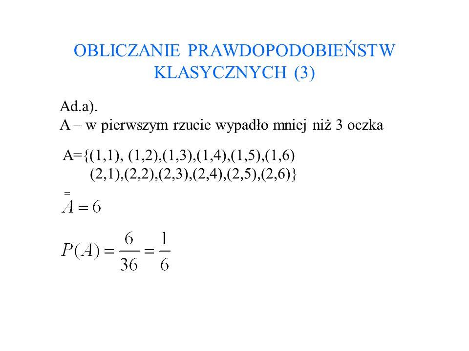 OBLICZANIE PRAWDOPODOBIEŃSTW KLASYCZNYCH (3) Ad.a). A – w pierwszym rzucie wypadło mniej niż 3 oczka A={(1,1), (1,2),(1,3),(1,4),(1,5),(1,6) (2,1),(2,