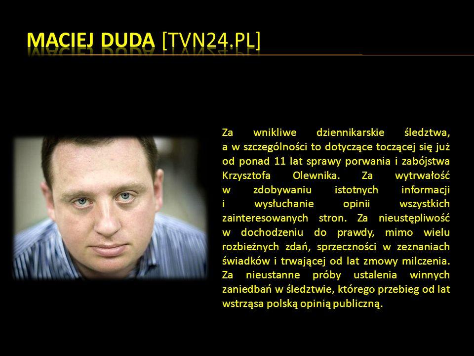 Za wnikliwe dziennikarskie śledztwa, a w szczególności to dotyczące toczącej się już od ponad 11 lat sprawy porwania i zabójstwa Krzysztofa Olewnika.