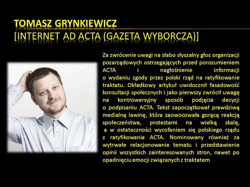 Za zwrócenie uwagi na słabo słyszalny głos organizacji pozarządowych ostrzegających przed porozumieniem ACTA i nagłośnienie informacji o wydaniu zgody przez polski rząd na ratyfikowanie traktatu.
