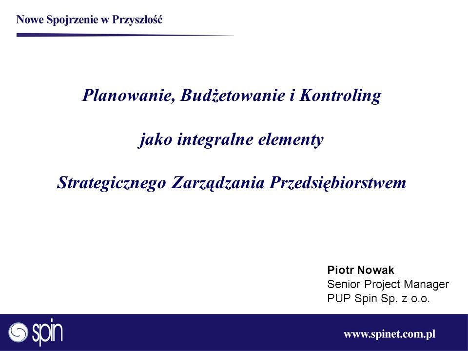 Planowanie, Budżetowanie i Kontroling jako integralne elementy Strategicznego Zarządzania Przedsiębiorstwem Piotr Nowak Senior Project Manager PUP Spi