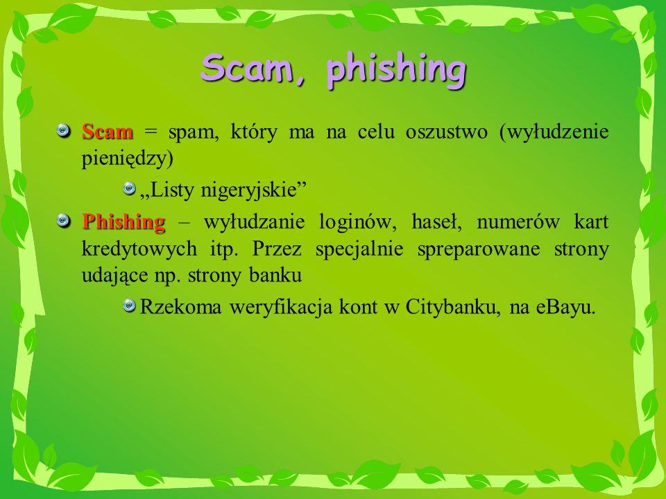 Scam, phishing Scam Scam = spam, który ma na celu oszustwo (wyłudzenie pieniędzy) Listy nigeryjskie Phishing Phishing – wyłudzanie loginów, haseł, num