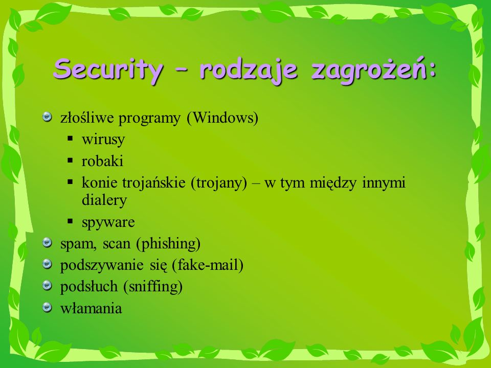 Security – rodzaje zagrożeń: złośliwe programy (Windows) wirusy robaki konie trojańskie (trojany) – w tym między innymi dialery spyware spam, scan (ph