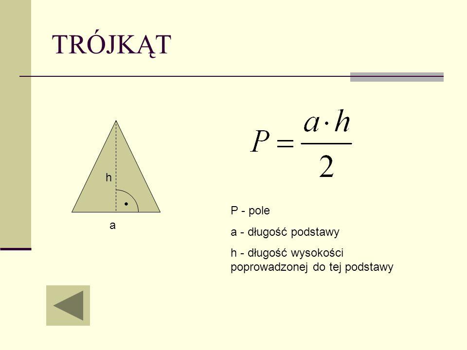 TRÓJKĄT P - pole a - długość podstawy h - długość wysokości poprowadzonej do tej podstawy a h
