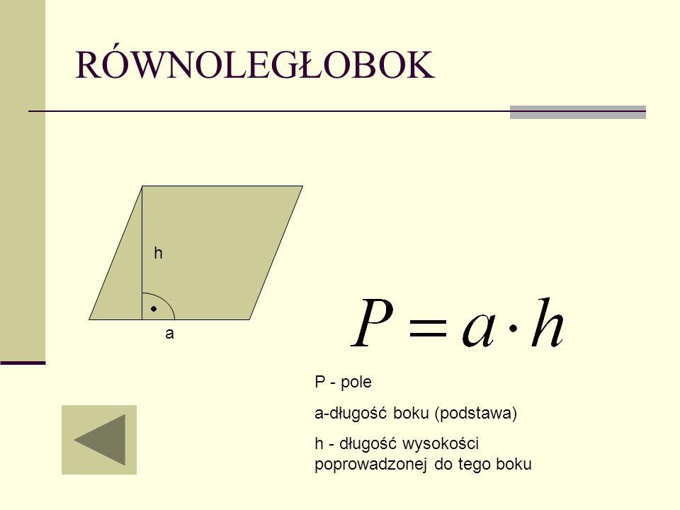 RÓWNOLEGŁOBOK P - pole a-długość boku (podstawa) h - długość wysokości poprowadzonej do tego boku a h