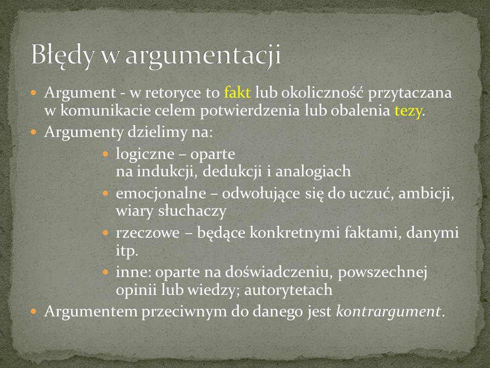 Argument - w retoryce to fakt lub okoliczność przytaczana w komunikacie celem potwierdzenia lub obalenia tezy. Argumenty dzielimy na: logiczne – opart
