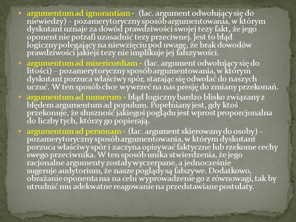 argumentum ad ignorantiam - (łac. argument odwołujący się do niewiedzy) – pozamerytoryczny sposób argumentowania, w którym dyskutant uznaje za dowód p
