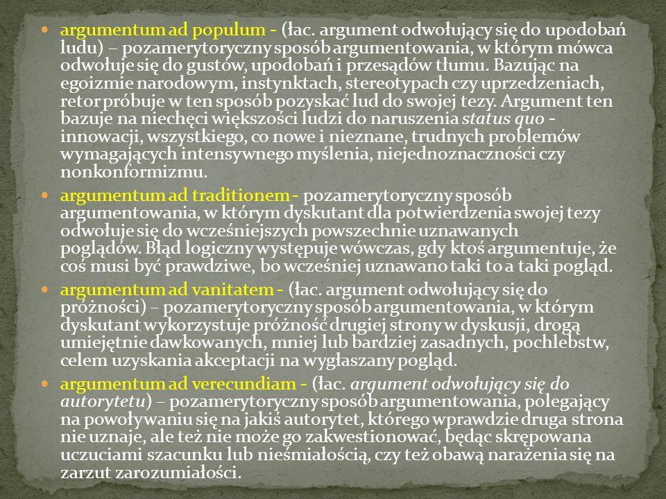 argumentum ad populum - (łac. argument odwołujący się do upodobań ludu) – pozamerytoryczny sposób argumentowania, w którym mówca odwołuje się do gustó