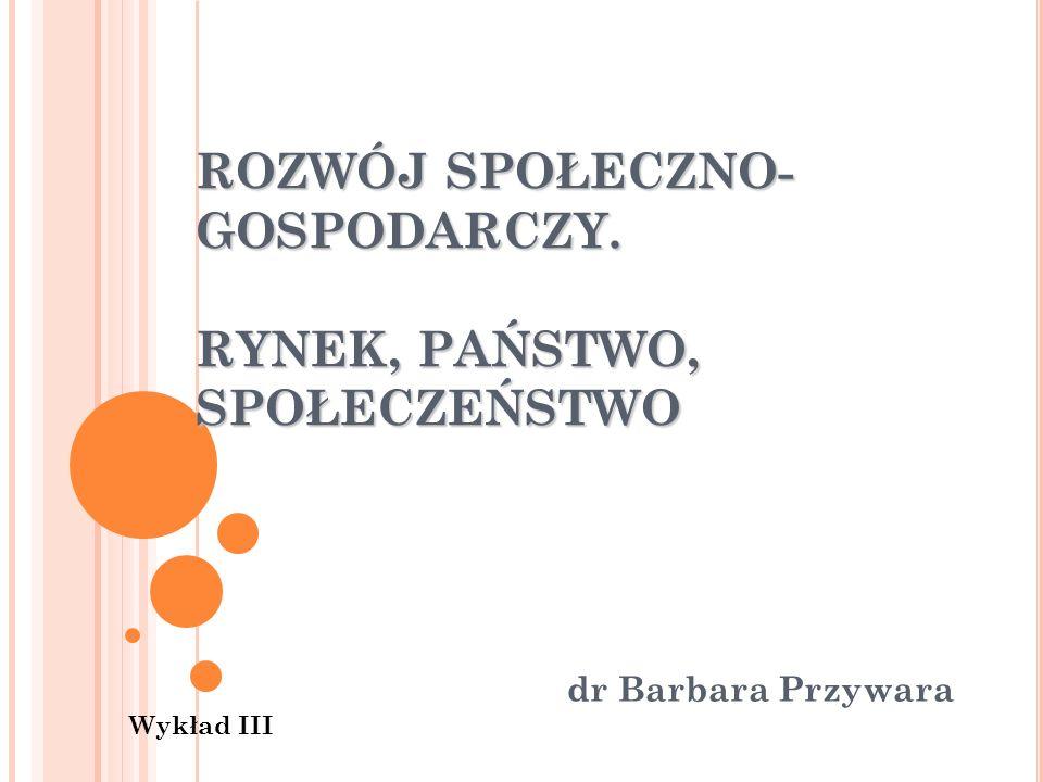 ROZWÓJ SPOŁECZNO- GOSPODARCZY. RYNEK, PAŃSTWO, SPOŁECZEŃSTWO dr Barbara Przywara Wykład III