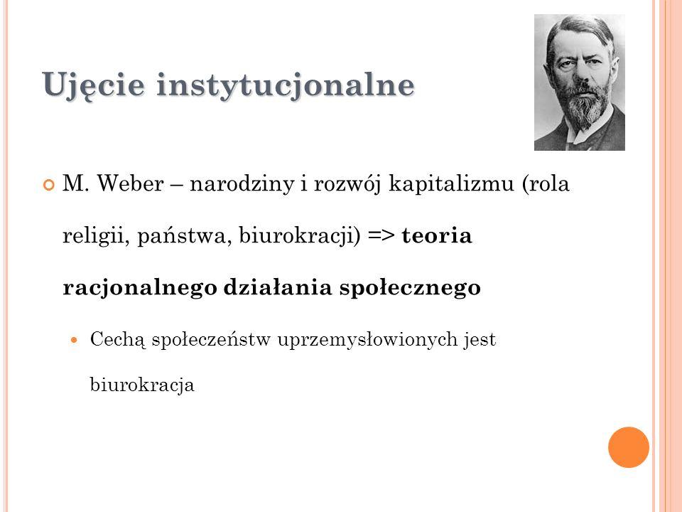 Ujęcie instytucjonalne M. Weber – narodziny i rozwój kapitalizmu (rola religii, państwa, biurokracji) => teoria racjonalnego działania społecznego Cec
