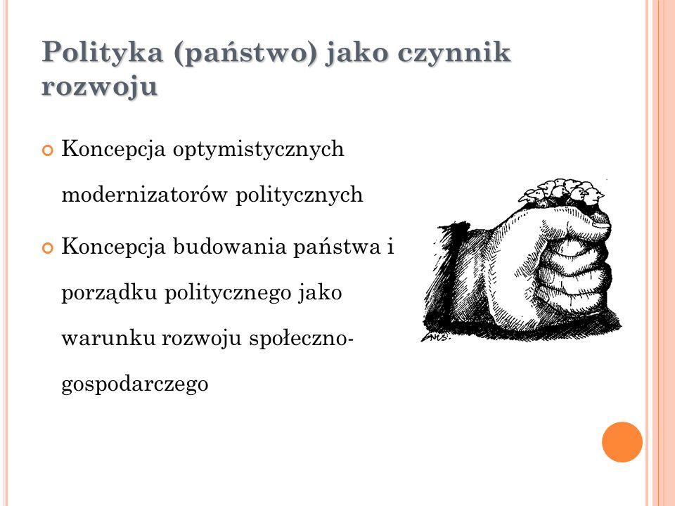 Polityka (państwo) jako czynnik rozwoju Koncepcja optymistycznych modernizatorów politycznych Koncepcja budowania państwa i porządku politycznego jako