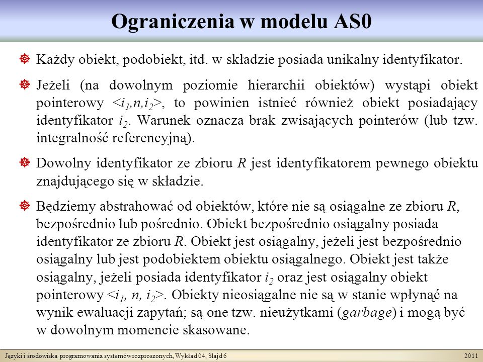 Języki i środowiska programowania systemów rozproszonych, Wykład 04, Slajd 7 2011 Przykład składu w modelu AS0 Dział [0..*] Nazwa Lokacja[1..*] Diagram klas PracujeW Zatrudnia [1..*] Prac [0..*] Nazwisko Zar Adres [0..1] Miasto Ulica NrDomu S - Obiekty:,, } >,,, } >,,,, } >,,,, } >,,, } > R - Identyfikatory startowe: i 1, i 5, i 9, i 17, i 22