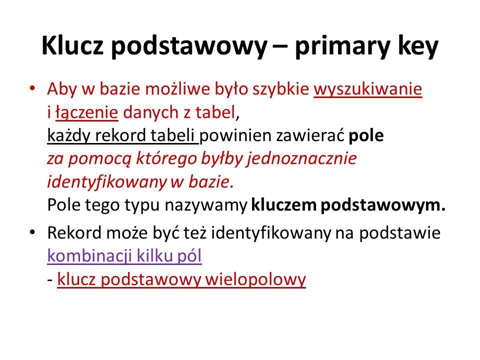 Klucz podstawowy – primary key Aby w bazie możliwe było szybkie wyszukiwanie i łączenie danych z tabel, każdy rekord tabeli powinien zawierać pole za