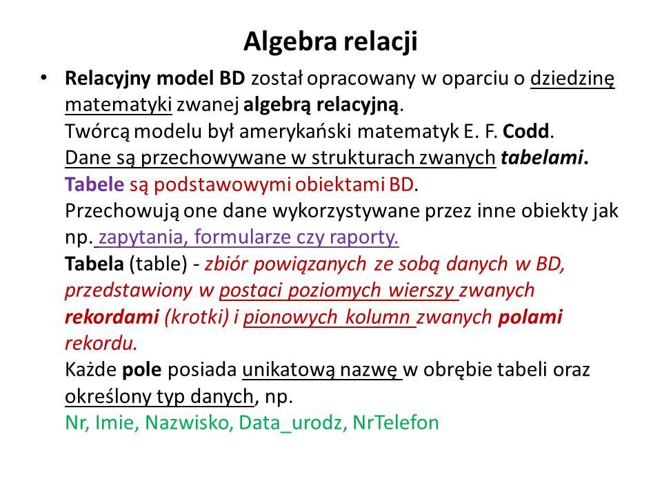 Algebra relacji Relacyjny model BD został opracowany w oparciu o dziedzinę matematyki zwanej algebrą relacyjną. Twórcą modelu był amerykański matematy