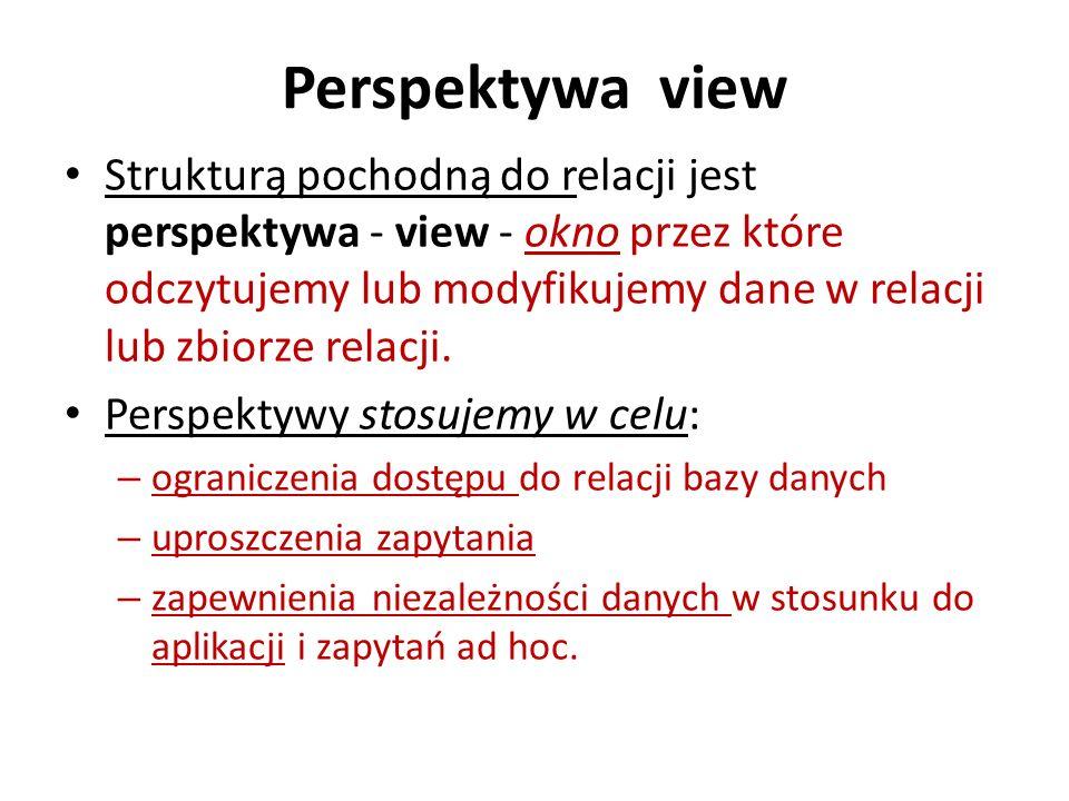Perspektywa view Strukturą pochodną do relacji jest perspektywa - view - okno przez które odczytujemy lub modyfikujemy dane w relacji lub zbiorze rela