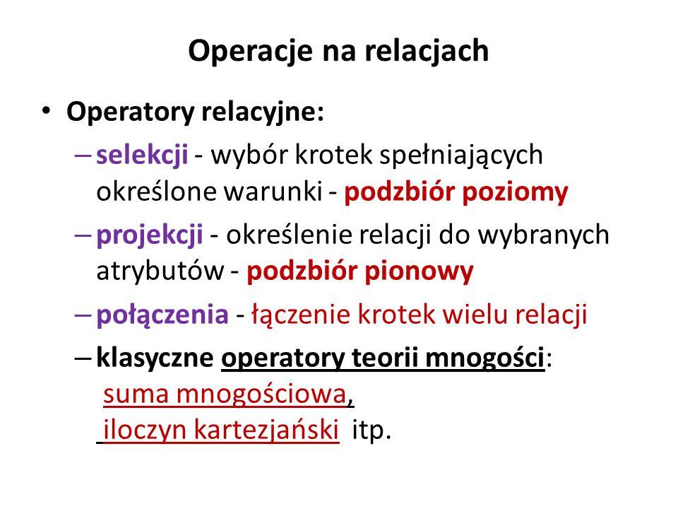 Operacje na relacjach Operatory relacyjne: – selekcji - wybór krotek spełniających określone warunki - podzbiór poziomy – projekcji - określenie relac
