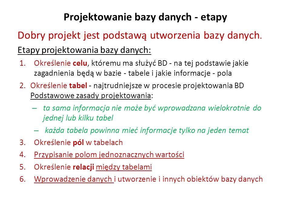 Projektowanie bazy danych - etapy Dobry projekt jest podstawą utworzenia bazy danych. Etapy projektowania bazy danych: 1.Określenie celu, któremu ma s