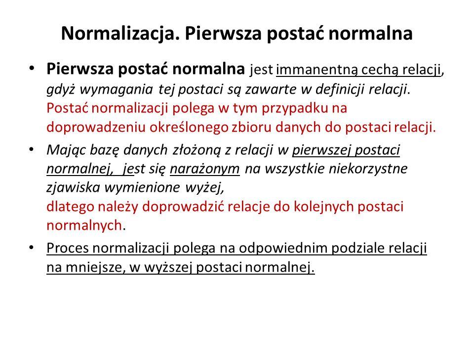 Normalizacja. Pierwsza postać normalna Pierwsza postać normalna jest immanentną cechą relacji, gdyż wymagania tej postaci są zawarte w definicji relac