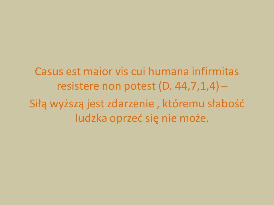 Casus est maior vis cui humana infirmitas resistere non potest (D. 44,7,1,4) – Siłą wyższą jest zdarzenie, któremu słabość ludzka oprzeć się nie może.
