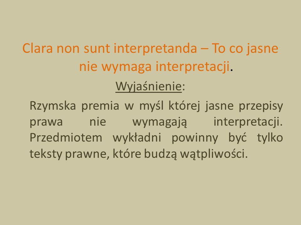 Clara non sunt interpretanda – To co jasne nie wymaga interpretacji. Wyjaśnienie: Rzymska premia w myśl której jasne przepisy prawa nie wymagają inter