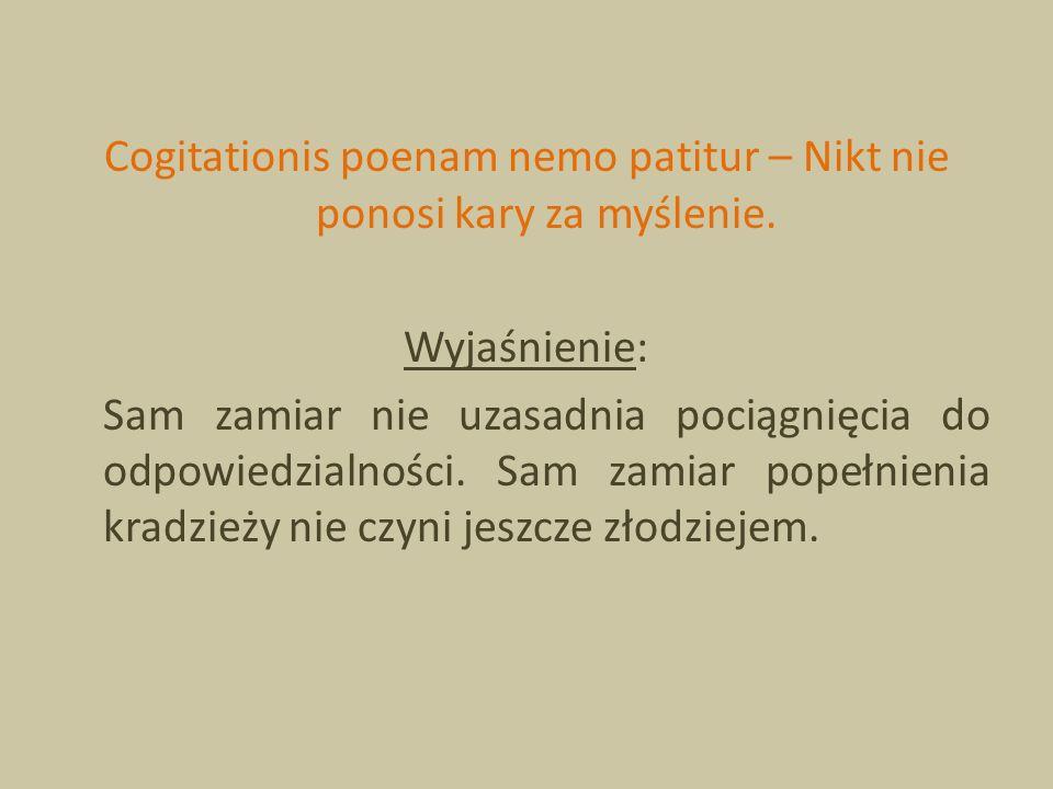 Cogitationis poenam nemo patitur – Nikt nie ponosi kary za myślenie. Wyjaśnienie: Sam zamiar nie uzasadnia pociągnięcia do odpowiedzialności. Sam zami
