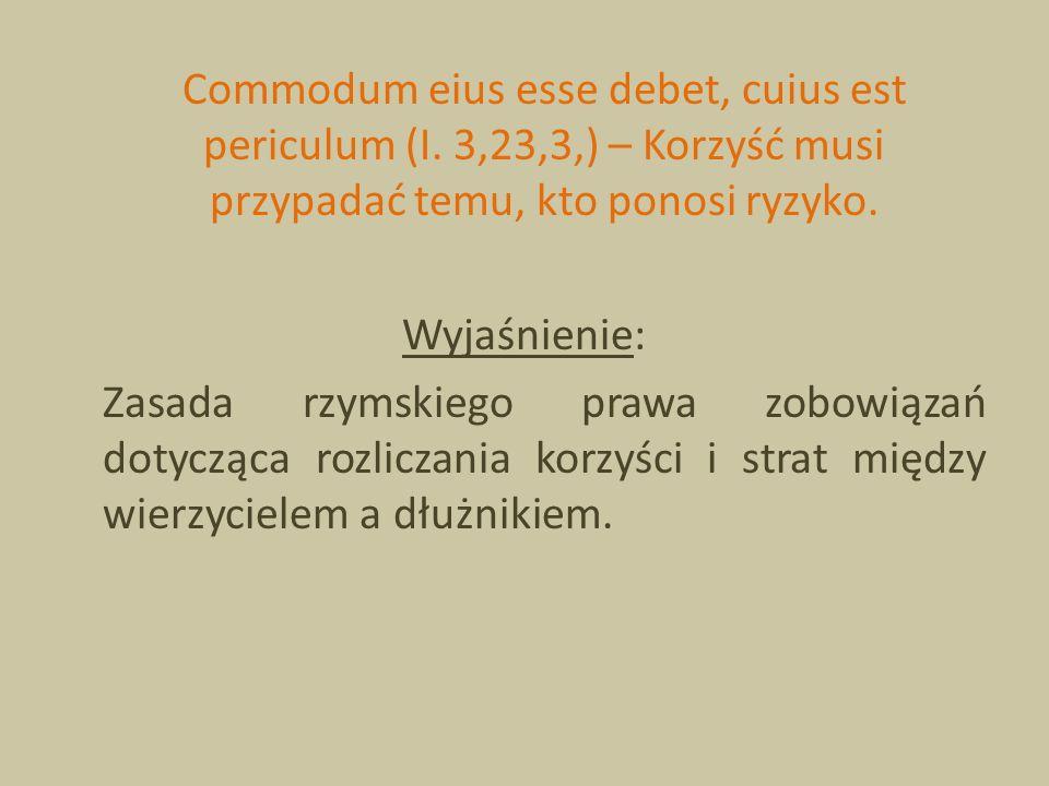 Commodum eius esse debet, cuius est periculum (I. 3,23,3,) – Korzyść musi przypadać temu, kto ponosi ryzyko. Wyjaśnienie: Zasada rzymskiego prawa zobo