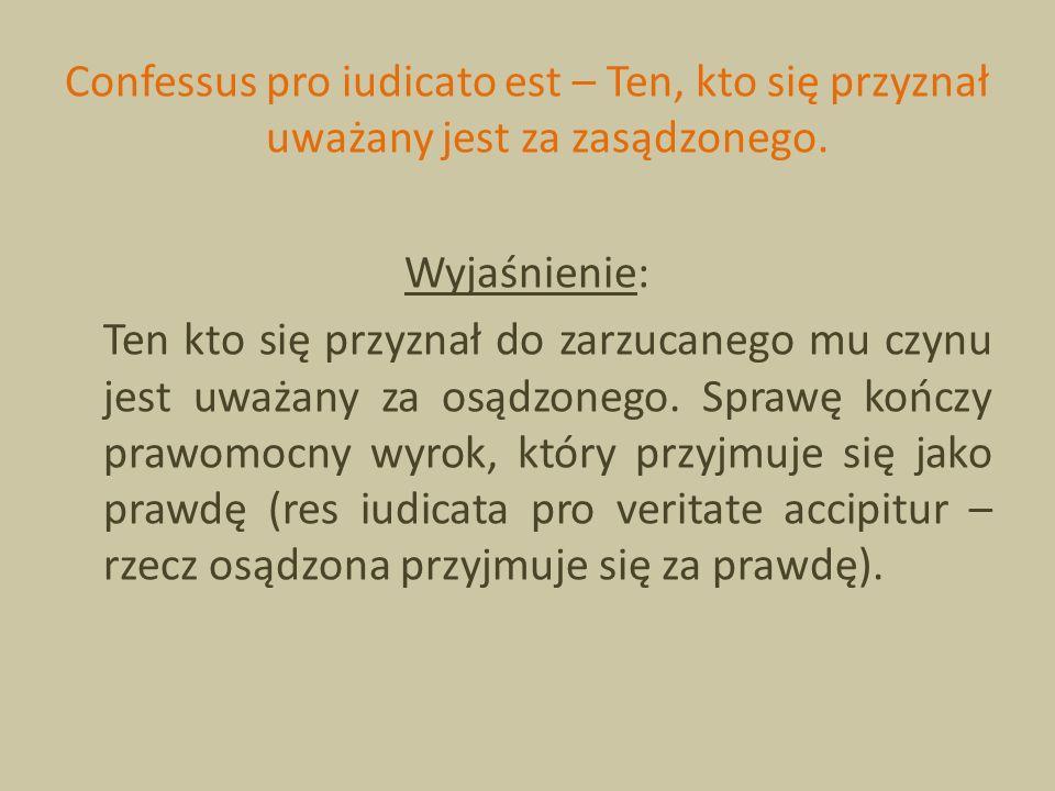 Confessus pro iudicato est – Ten, kto się przyznał uważany jest za zasądzonego. Wyjaśnienie: Ten kto się przyznał do zarzucanego mu czynu jest uważany