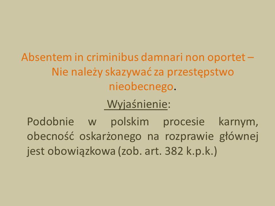 Absentem in criminibus damnari non oportet – Nie należy skazywać za przestępstwo nieobecnego. Wyjaśnienie: Podobnie w polskim procesie karnym, obecnoś