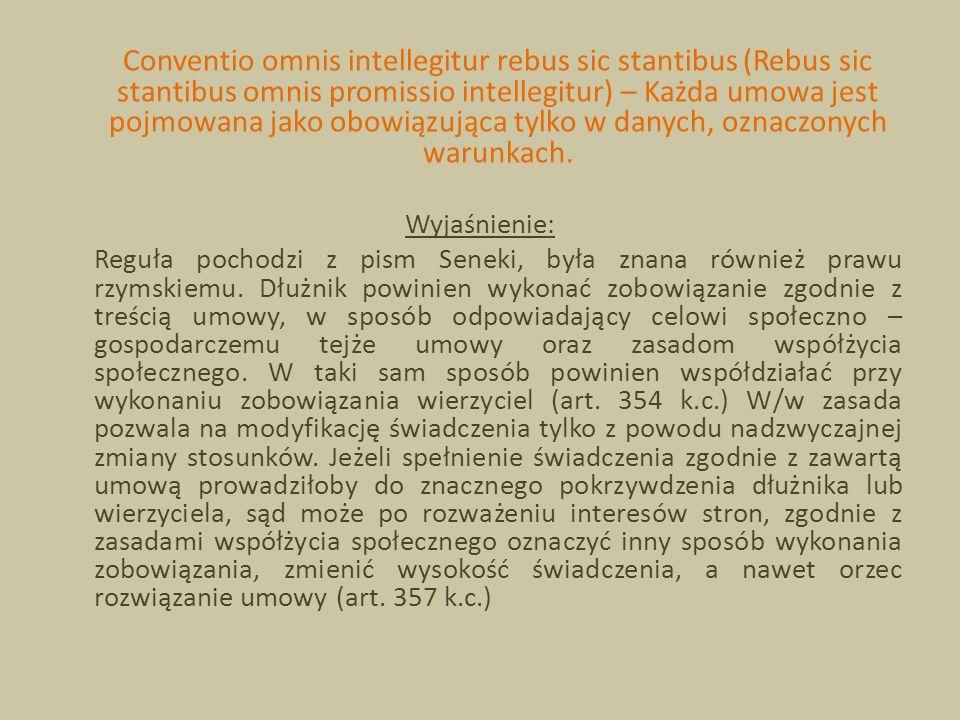 Conventio omnis intellegitur rebus sic stantibus (Rebus sic stantibus omnis promissio intellegitur) – Każda umowa jest pojmowana jako obowiązująca tyl