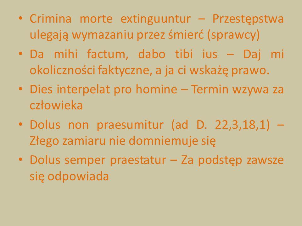 Crimina morte extinguuntur – Przestępstwa ulegają wymazaniu przez śmierć (sprawcy) Da mihi factum, dabo tibi ius – Daj mi okoliczności faktyczne, a ja