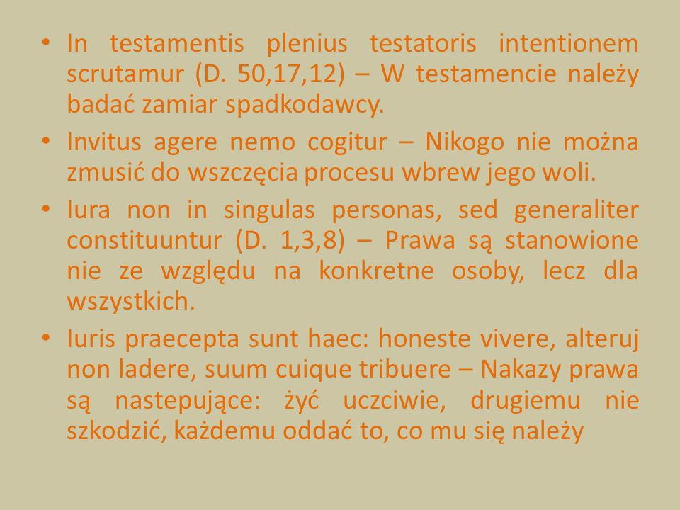 In testamentis plenius testatoris intentionem scrutamur (D. 50,17,12) – W testamencie należy badać zamiar spadkodawcy. Invitus agere nemo cogitur – Ni