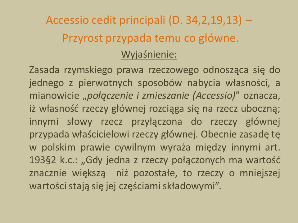Accessio cedit principali (D. 34,2,19,13) – Przyrost przypada temu co główne. Wyjaśnienie: Zasada rzymskiego prawa rzeczowego odnosząca się do jednego