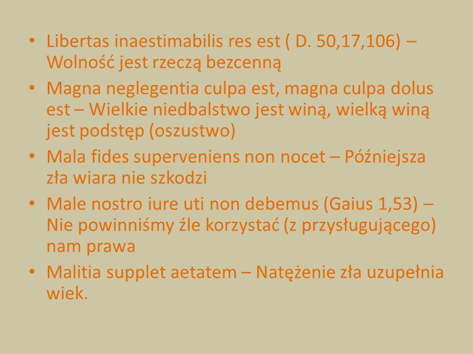 Libertas inaestimabilis res est ( D. 50,17,106) – Wolność jest rzeczą bezcenną Magna neglegentia culpa est, magna culpa dolus est – Wielkie niedbalstw