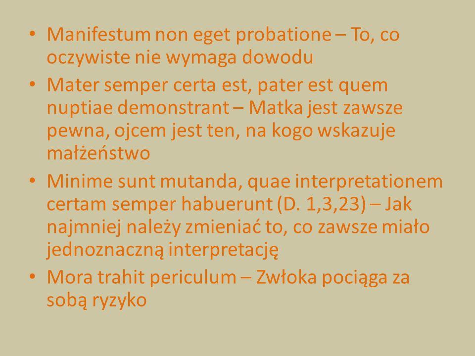 Manifestum non eget probatione – To, co oczywiste nie wymaga dowodu Mater semper certa est, pater est quem nuptiae demonstrant – Matka jest zawsze pew