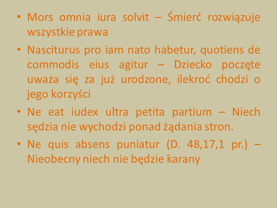 Mors omnia iura solvit – Śmierć rozwiązuje wszystkie prawa Nasciturus pro iam nato habetur, quotiens de commodis eius agitur – Dziecko poczęte uważa s