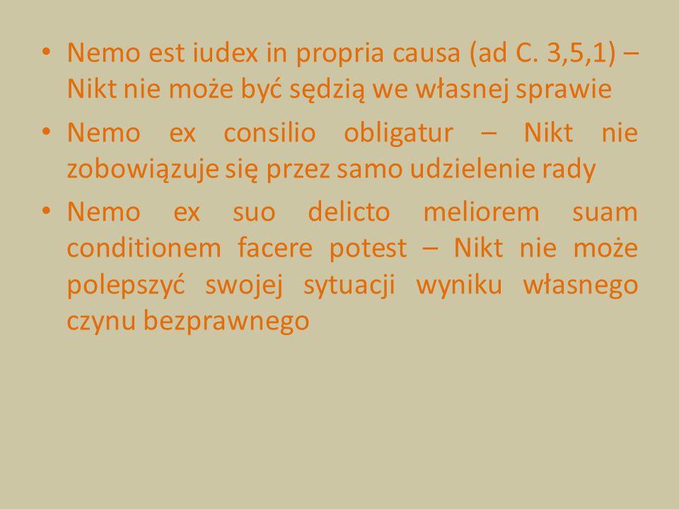 Nemo est iudex in propria causa (ad C. 3,5,1) – Nikt nie może być sędzią we własnej sprawie Nemo ex consilio obligatur – Nikt nie zobowiązuje się prze