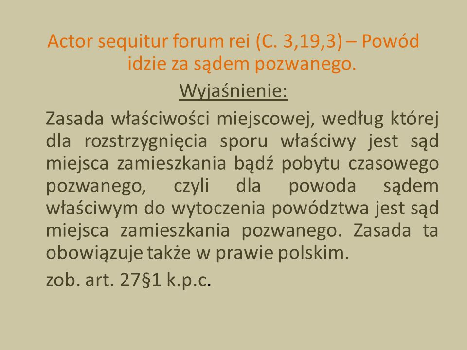 Actor sequitur forum rei (C. 3,19,3) – Powód idzie za sądem pozwanego. Wyjaśnienie: Zasada właściwości miejscowej, według której dla rozstrzygnięcia s