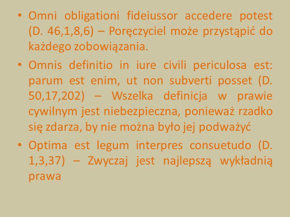 Omni obligationi fideiussor accedere potest (D. 46,1,8,6) – Poręczyciel może przystąpić do każdego zobowiązania. Omnis definitio in iure civili pericu