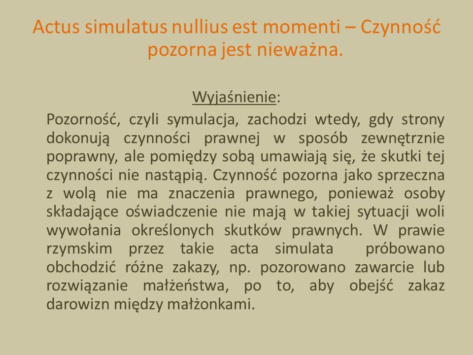 Actus simulatus nullius est momenti – Czynność pozorna jest nieważna. Wyjaśnienie: Pozorność, czyli symulacja, zachodzi wtedy, gdy strony dokonują czy