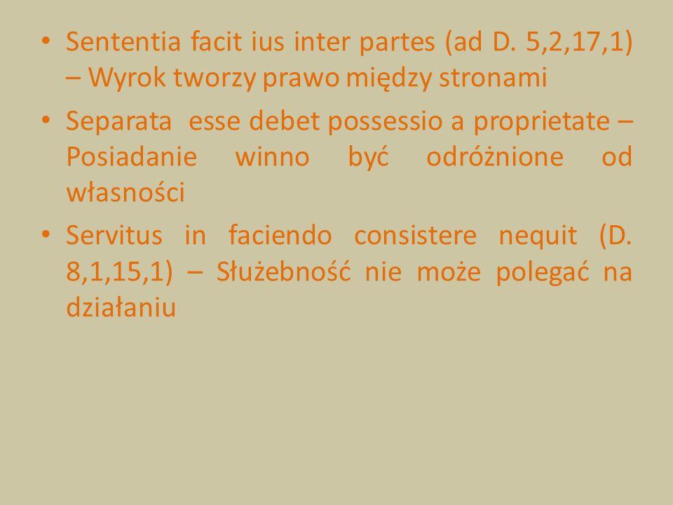 Sententia facit ius inter partes (ad D. 5,2,17,1) – Wyrok tworzy prawo między stronami Separata esse debet possessio a proprietate – Posiadanie winno